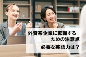 外資系企業に転職するための注意点。必要な英語力は?